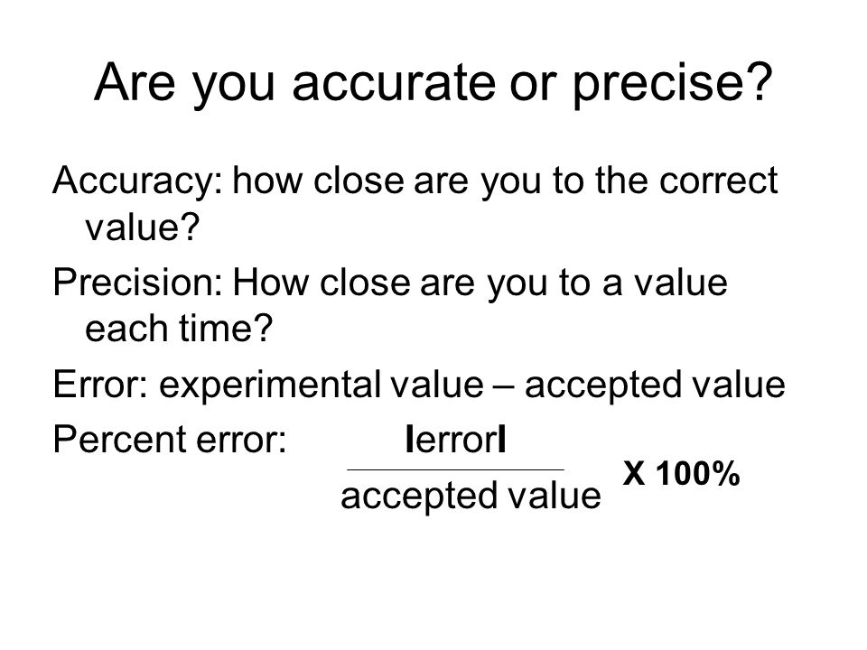 Are you accurate or precise? Accuracy: how close are you to the correct value? Precision: How close are you to a value each time? Error: experimental