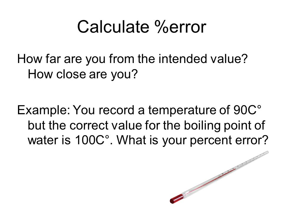 Calculate %error How far are you from the intended value? How close are you? Example: You record a temperature of 90C° but the correct value for the b