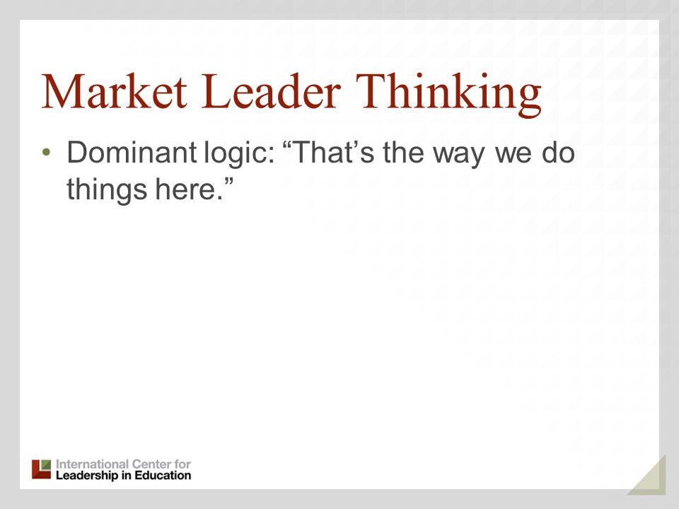 Market Leader Thinking Dominant logic: Thats the way we do things here.