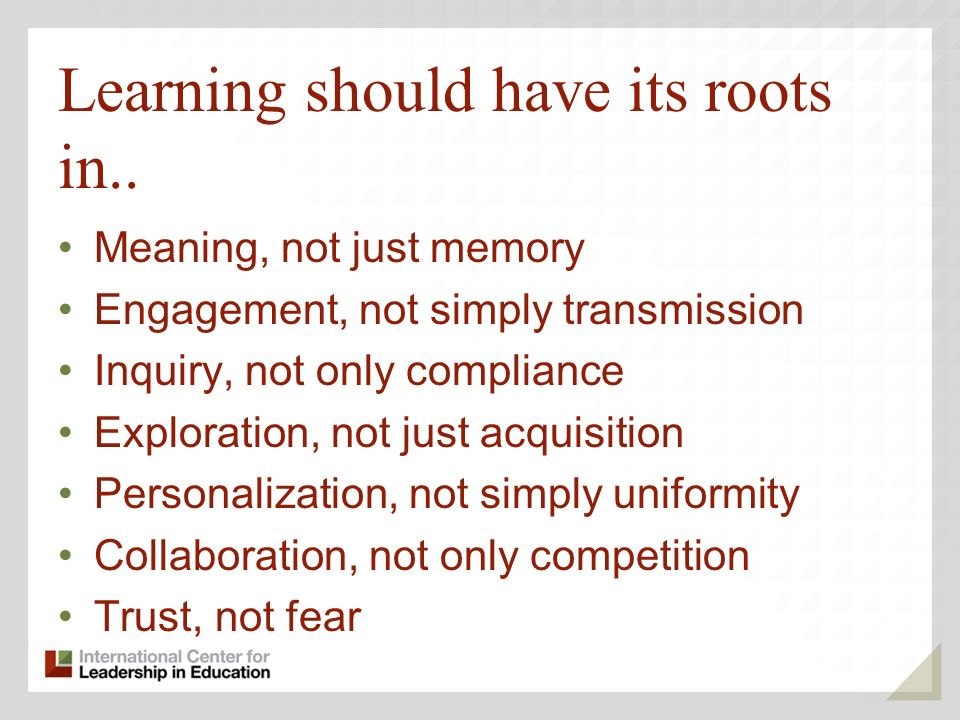 Learning should have its roots in..