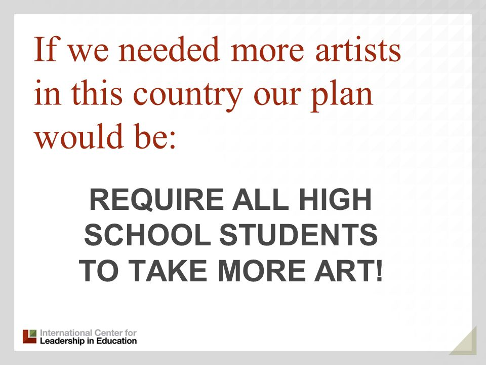 If we needed more artists in this country our plan would be: REQUIRE ALL HIGH SCHOOL STUDENTS TO TAKE MORE ART!