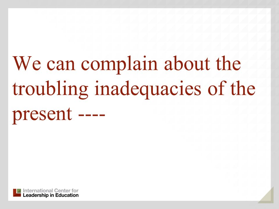 We can complain about the troubling inadequacies of the present ----