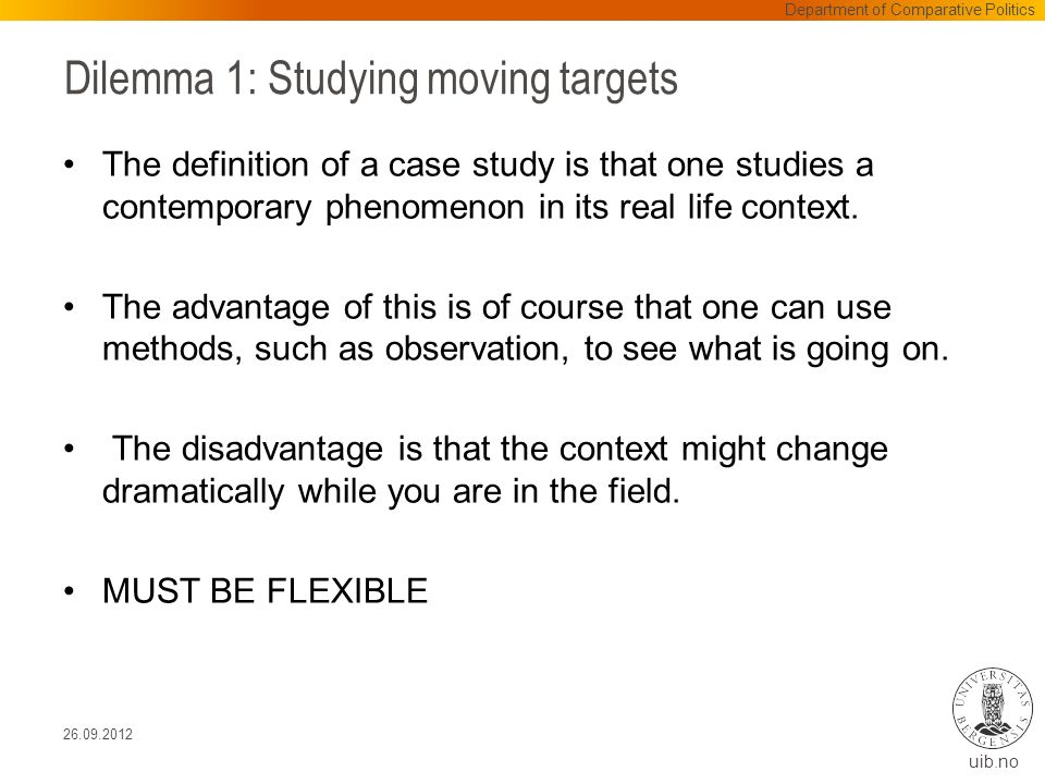 uib.no Dilemma 1: Studying moving targets The definition of a case study is that one studies a contemporary phenomenon in its real life context.