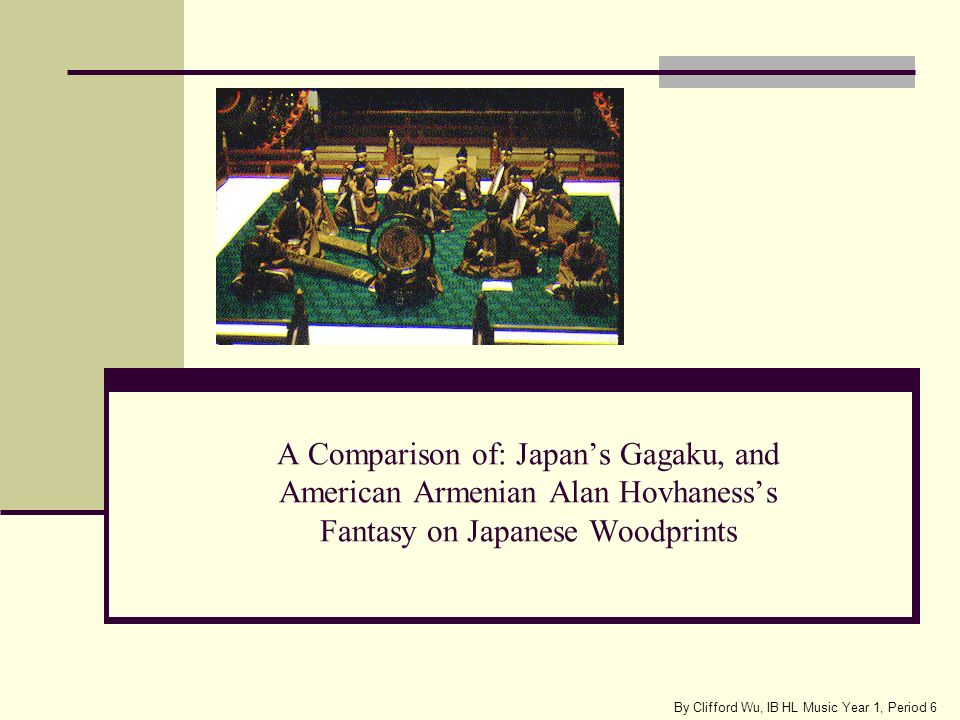 A Comparison of: Japans Gagaku, and American Armenian Alan Hovhanesss Fantasy on Japanese Woodprints By Clifford Wu, IB HL Music Year 1, Period 6