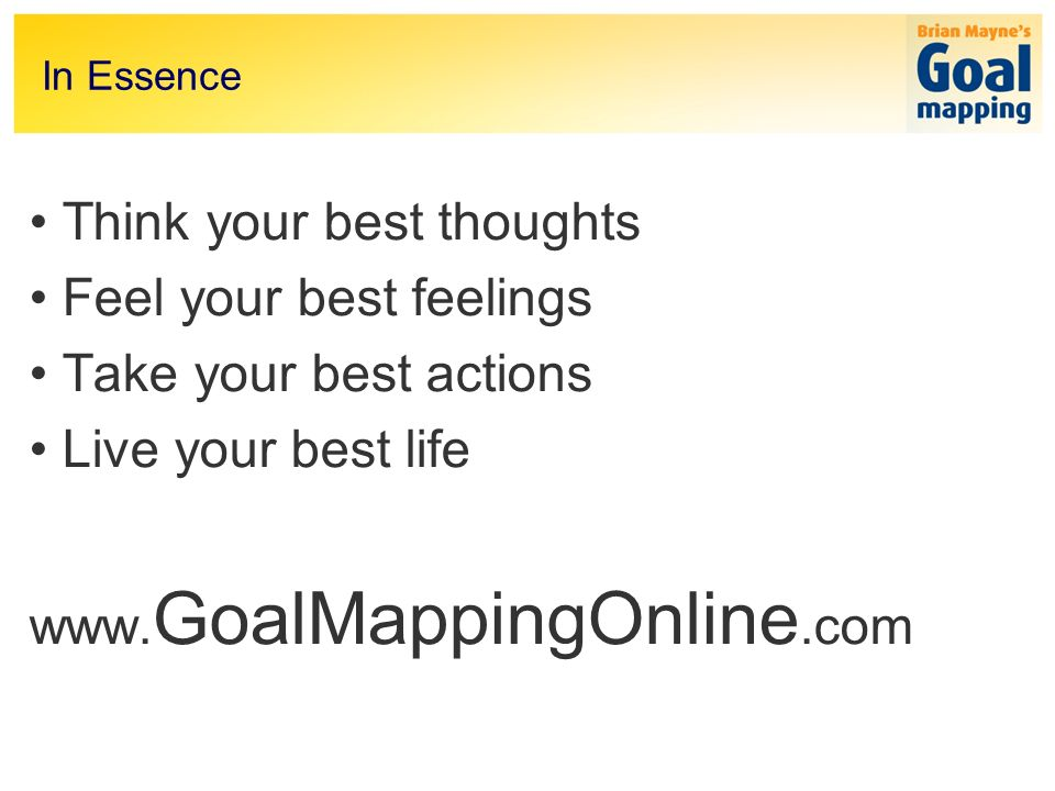 In Essence Think your best thoughts Feel your best feelings Take your best actions Live your best life www.