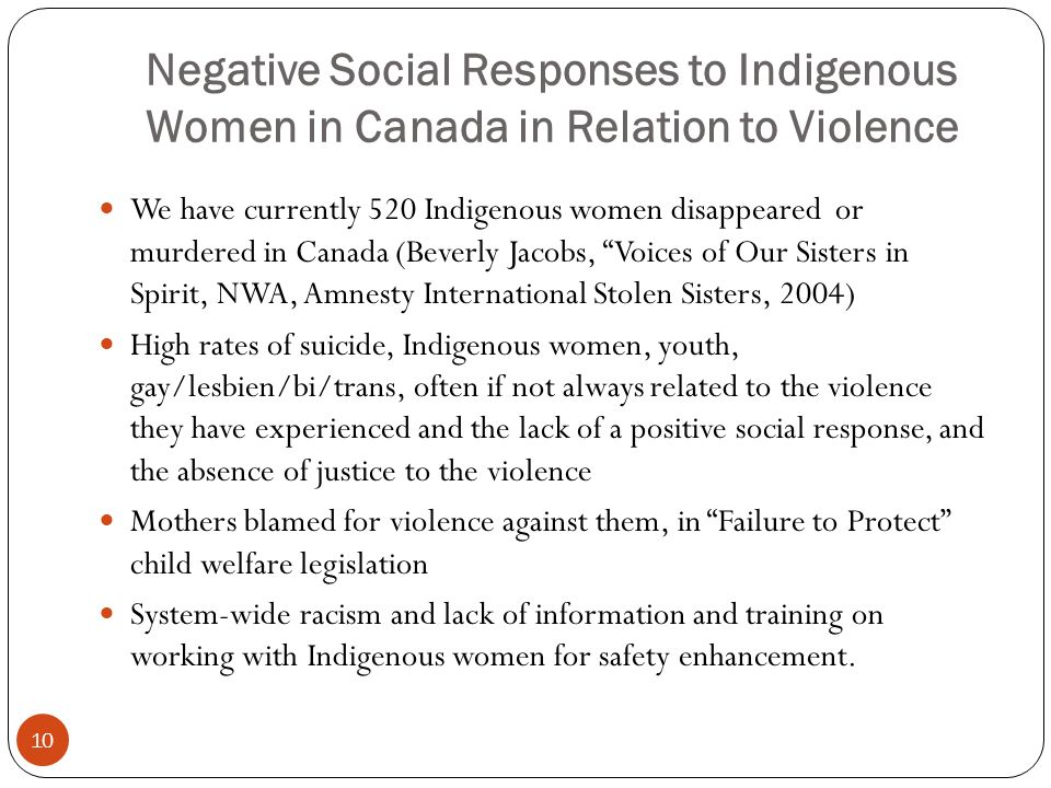 Negative Social Responses to Indigenous Women in Canada in Relation to Violence We have currently 520 Indigenous women disappeared or murdered in Canada (Beverly Jacobs, Voices of Our Sisters in Spirit, NWA, Amnesty International Stolen Sisters, 2004) High rates of suicide, Indigenous women, youth, gay/lesbien/bi/trans, often if not always related to the violence they have experienced and the lack of a positive social response, and the absence of justice to the violence Mothers blamed for violence against them, in Failure to Protect child welfare legislation System-wide racism and lack of information and training on working with Indigenous women for safety enhancement.