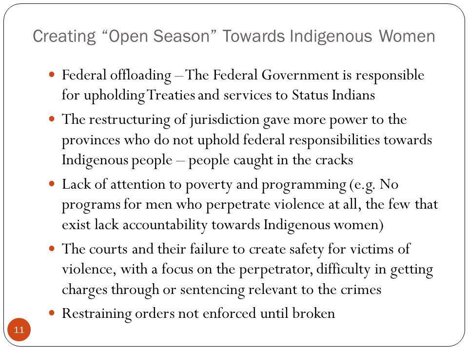 Creating Open Season Towards Indigenous Women Federal offloading – The Federal Government is responsible for upholding Treaties and services to Status Indians The restructuring of jurisdiction gave more power to the provinces who do not uphold federal responsibilities towards Indigenous people – people caught in the cracks Lack of attention to poverty and programming (e.g.
