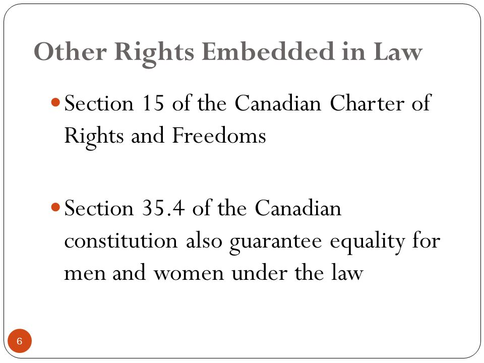 Other Rights Embedded in Law Section 15 of the Canadian Charter of Rights and Freedoms Section 35.4 of the Canadian constitution also guarantee equality for men and women under the law 6