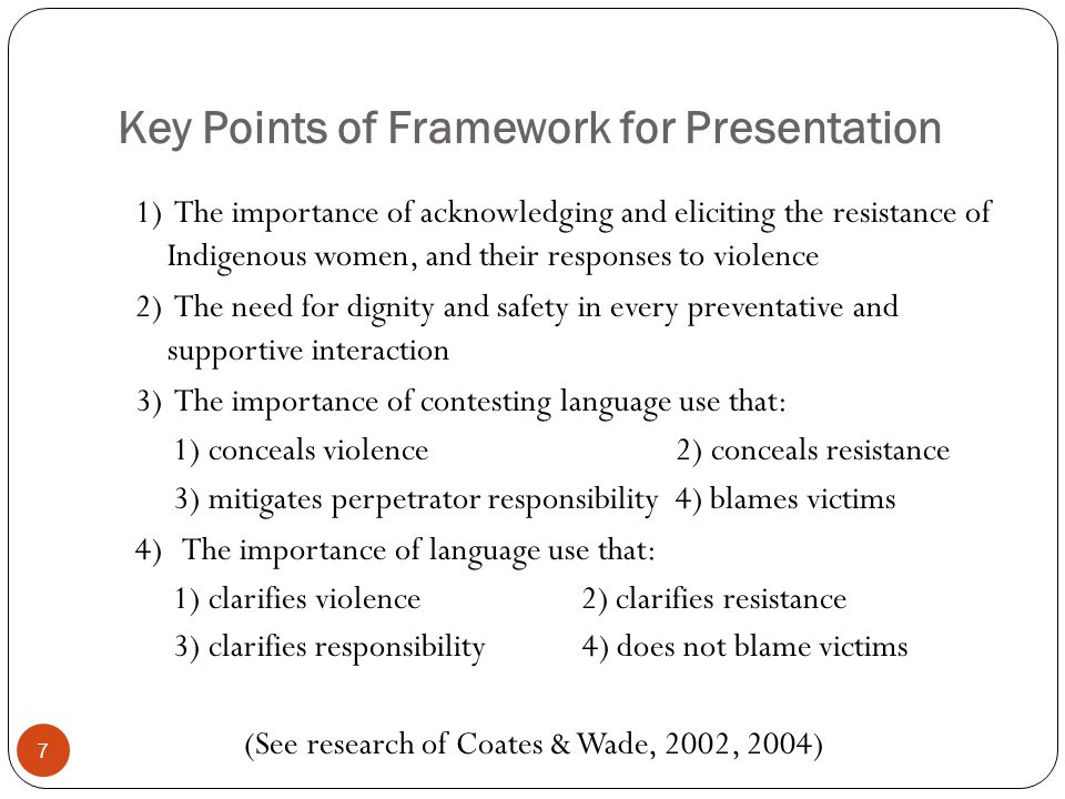Key Points of Framework for Presentation 1) The importance of acknowledging and eliciting the resistance of Indigenous women, and their responses to violence 2) The need for dignity and safety in every preventative and supportive interaction 3) The importance of contesting language use that: 1) conceals violence 2) conceals resistance 3) mitigates perpetrator responsibility 4) blames victims 4) The importance of language use that: 1) clarifies violence 2) clarifies resistance 3) clarifies responsibility 4) does not blame victims (See research of Coates & Wade, 2002, 2004) 7