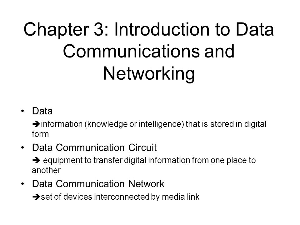 Chapter 3: Introduction to Data Communications and Networking Data information (knowledge or intelligence) that is stored in digital form Data Communi
