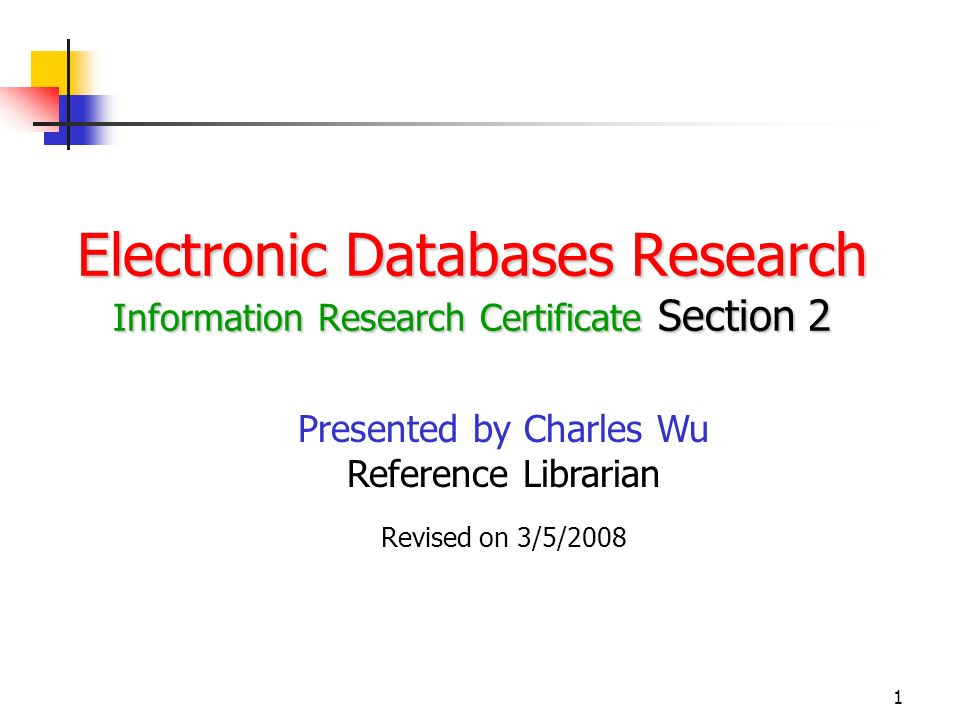 1 Electronic Databases Research Information Research Certificate Section 2 Presented by Charles Wu Reference Librarian Revised on 3/5/2008