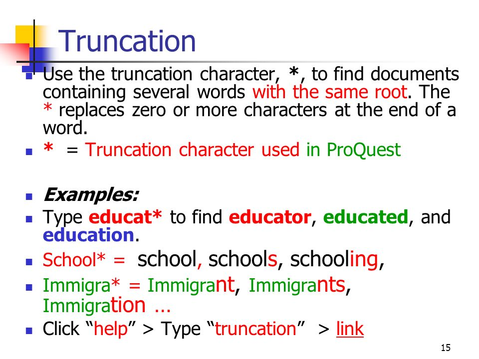15 Truncation Use the truncation character, *, to find documents containing several words with the same root.