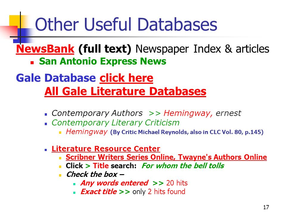 17 Other Useful Databases NewsBankNewsBank (full text) Newspaper Index & articles San Antonio Express News Gale Database click hereclick here All Gale Literature Databases Contemporary Authors >> Hemingway, ernest Contemporary Literary Criticism Hemingway (By Critic Michael Reynolds, also in CLC Vol.