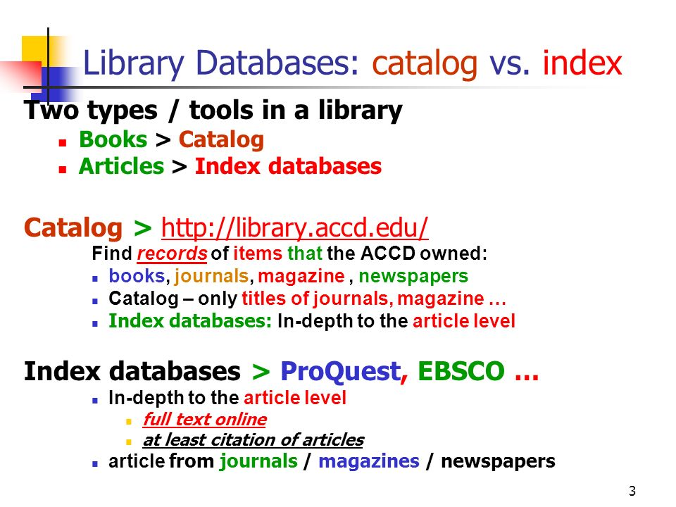 3 Library Databases: catalog vs. index Two types / tools in a library Books > Catalog Articles > Index databases Catalog > http://library.accd.edu/htt