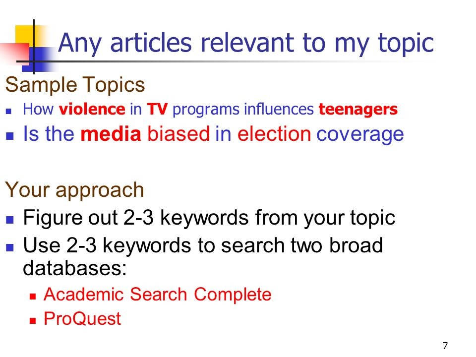 7 Any articles relevant to my topic Sample Topics How violence in TV programs influences teenagers Is the media biased in election coverage Your approach Figure out 2-3 keywords from your topic Use 2-3 keywords to search two broad databases: Academic Search Complete ProQuest