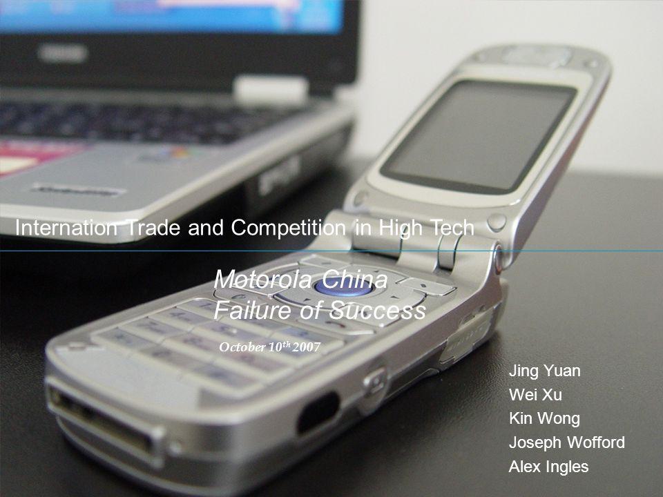 Motorola China Failure of Success October 10 th 2007 Internation Trade and Competition in High Tech Jing Yuan Wei Xu Kin Wong Joseph Wofford Alex Ingl