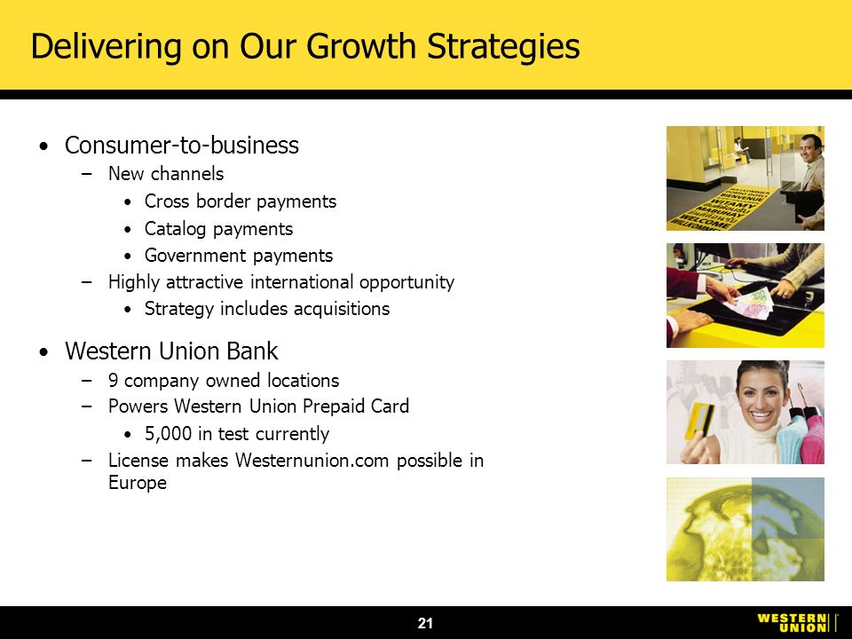 21 Delivering on Our Growth Strategies Consumer-to-business –New channels Cross border payments Catalog payments Government payments –Highly attractive international opportunity Strategy includes acquisitions Western Union Bank –9 company owned locations –Powers Western Union Prepaid Card 5,000 in test currently –License makes Westernunion.com possible in Europe