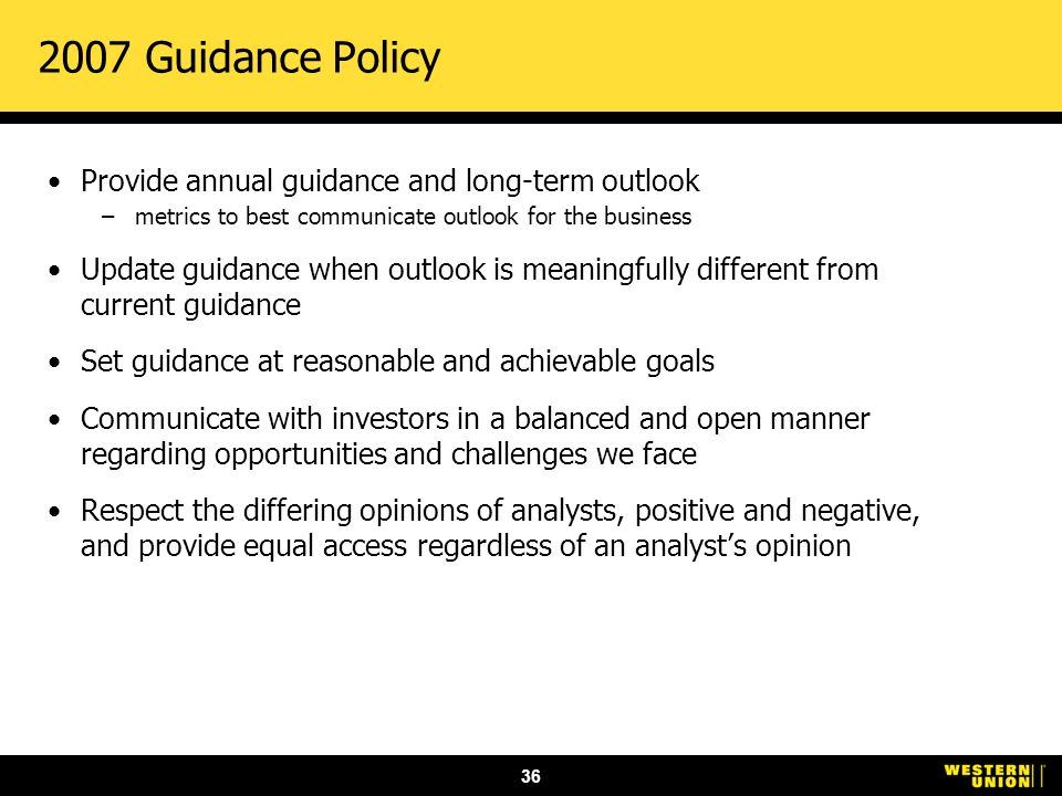 36 2007 Guidance Policy Provide annual guidance and long-term outlook –metrics to best communicate outlook for the business Update guidance when outlook is meaningfully different from current guidance Set guidance at reasonable and achievable goals Communicate with investors in a balanced and open manner regarding opportunities and challenges we face Respect the differing opinions of analysts, positive and negative, and provide equal access regardless of an analysts opinion