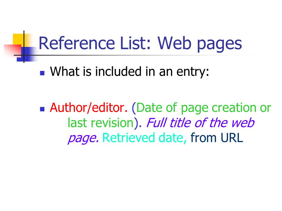Reference List: Web pages What is included in an entry: Author/editor. (Date of page creation or last revision). Full title of the web page. Retrieved