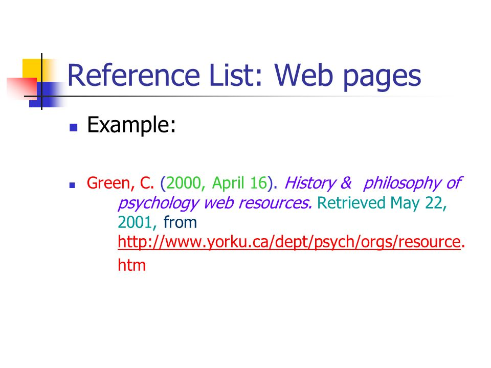 Reference List: Web pages Example: Green, C. (2000, April 16). History & philosophy of psychology web resources. Retrieved May 22, 2001, from http://w
