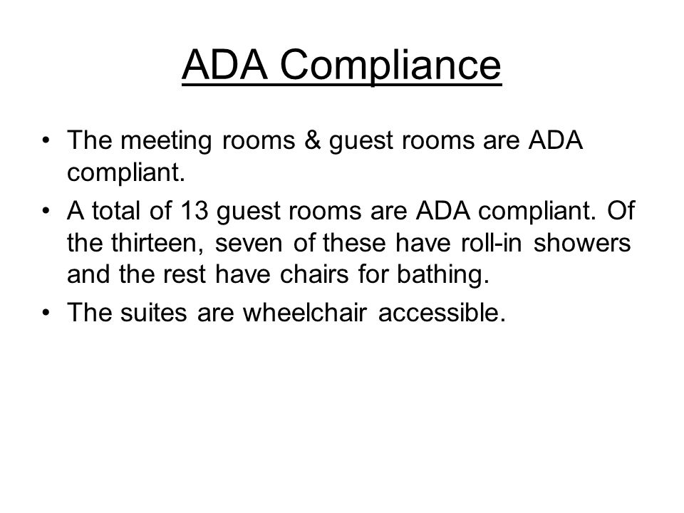 ADA Compliance The meeting rooms & guest rooms are ADA compliant. A total of 13 guest rooms are ADA compliant. Of the thirteen, seven of these have ro