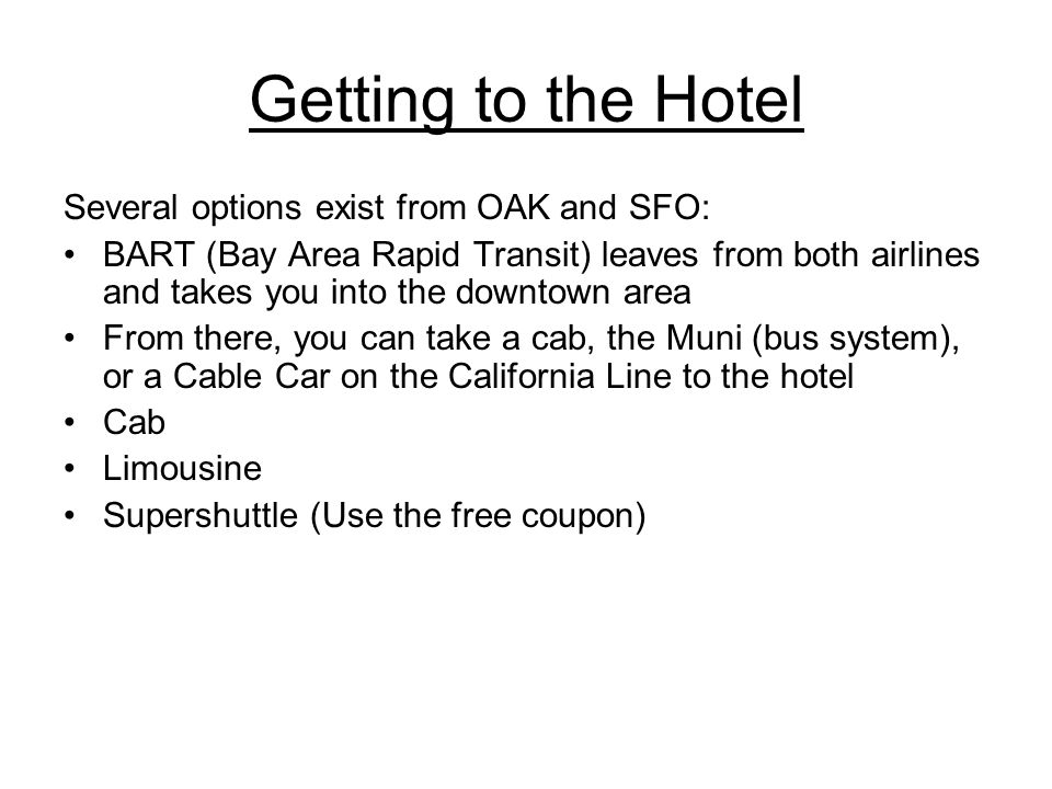 Getting to the Hotel Several options exist from OAK and SFO: BART (Bay Area Rapid Transit) leaves from both airlines and takes you into the downtown a