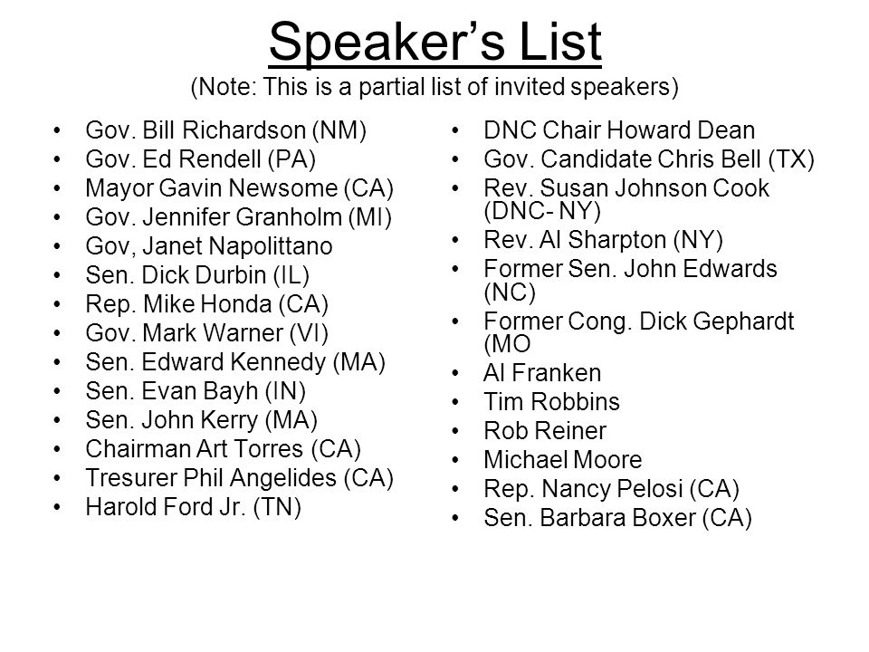 Speakers List (Note: This is a partial list of invited speakers) Gov. Bill Richardson (NM) Gov. Ed Rendell (PA) Mayor Gavin Newsome (CA) Gov. Jennifer