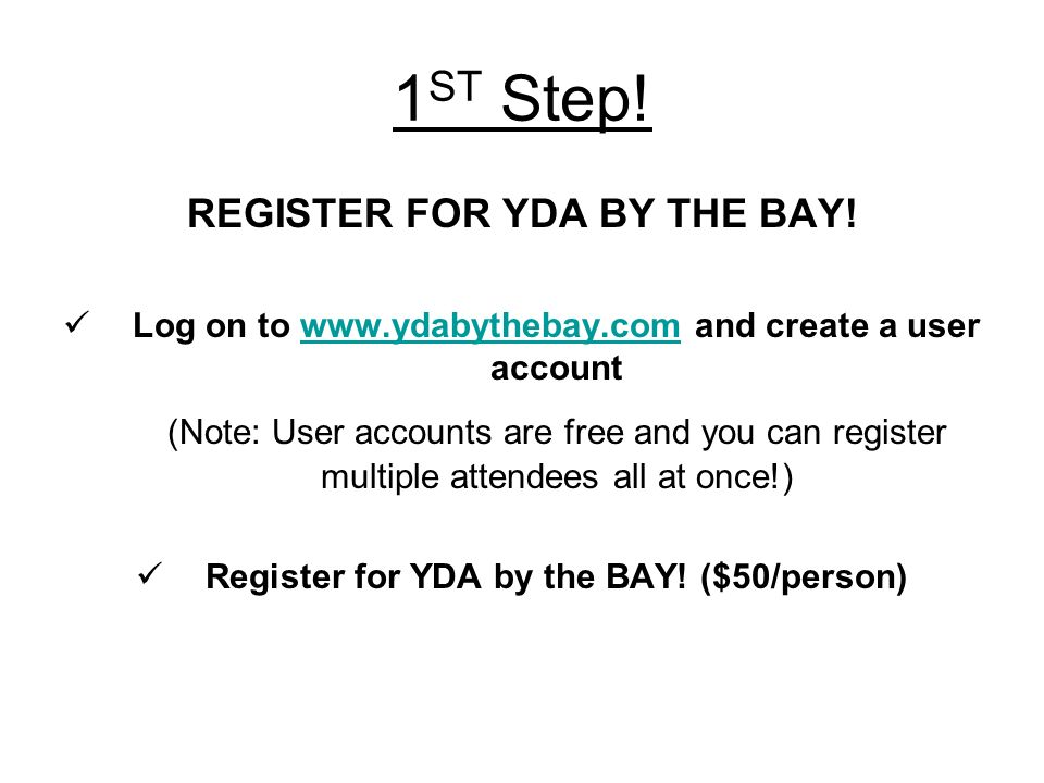 1 ST Step! REGISTER FOR YDA BY THE BAY! Log on to www.ydabythebay.com and create a user accountwww.ydabythebay.com (Note: User accounts are free and y