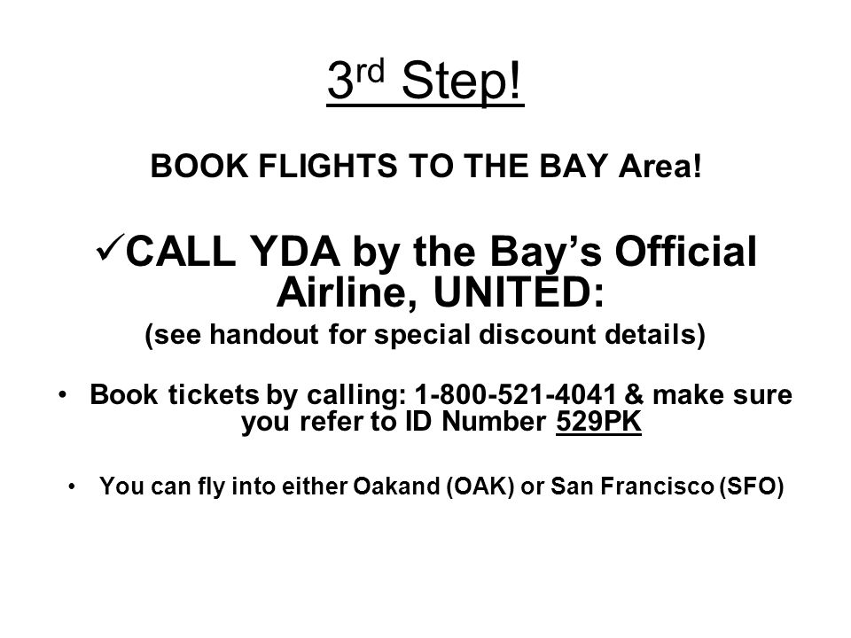 3 rd Step! BOOK FLIGHTS TO THE BAY Area! CALL YDA by the Bays Official Airline, UNITED: (see handout for special discount details) Book tickets by cal