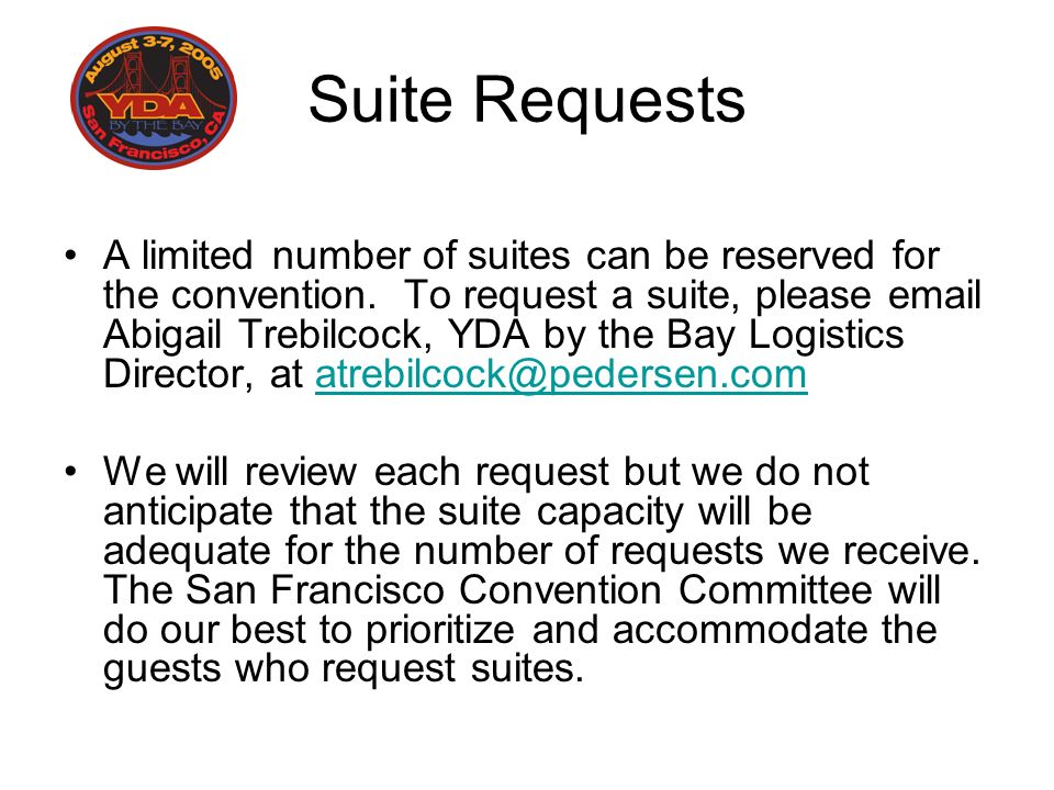 Suite Requests A limited number of suites can be reserved for the convention. To request a suite, please email Abigail Trebilcock, YDA by the Bay Logi