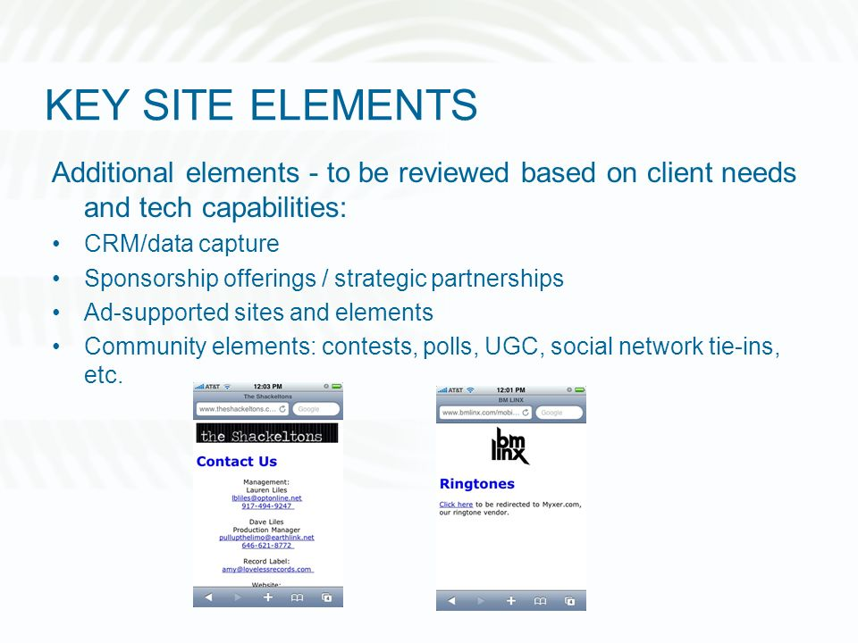 KEY SITE ELEMENTS Additional elements - to be reviewed based on client needs and tech capabilities: CRM/data capture Sponsorship offerings / strategic partnerships Ad-supported sites and elements Community elements: contests, polls, UGC, social network tie-ins, etc.