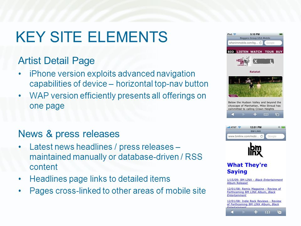 KEY SITE ELEMENTS Artist Detail Page iPhone version exploits advanced navigation capabilities of device – horizontal top-nav button WAP version efficiently presents all offerings on one page News & press releases Latest news headlines / press releases – maintained manually or database-driven / RSS content Headlines page links to detailed items Pages cross-linked to other areas of mobile site