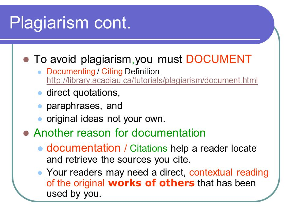 Plagiarism cont. To avoid plagiarism,you must DOCUMENT Documenting / Citing Definition: http://library.acadiau.ca/tutorials/plagiarism/document.html h