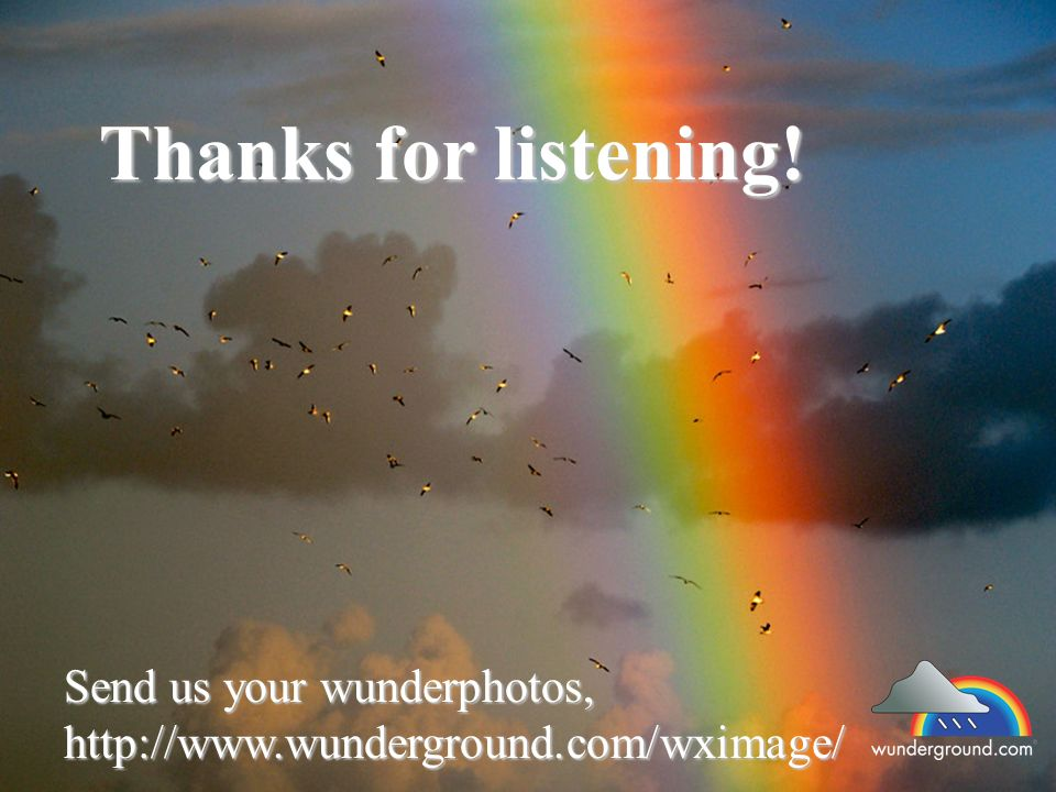 Send us your wunderphotos, http://www.wunderground.com/wximage/ Thanks for listening!