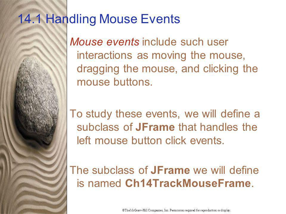 ©TheMcGraw-Hill Companies, Inc. Permission required for reproduction or display. 14.1 Handling Mouse Events Mouse events include such user interaction