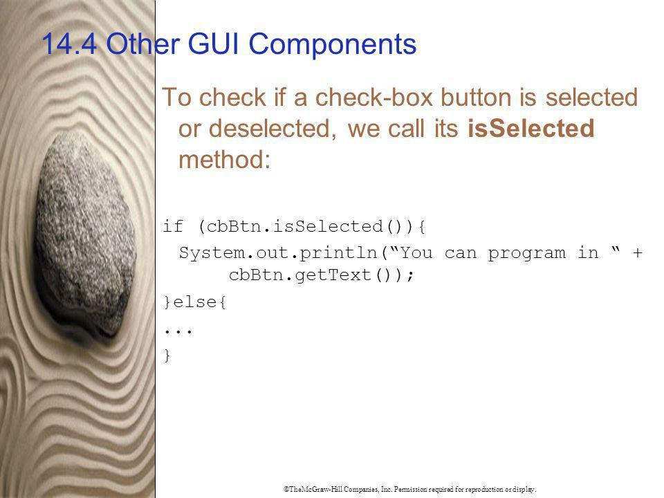 ©TheMcGraw-Hill Companies, Inc. Permission required for reproduction or display. 14.4 Other GUI Components To check if a check-box button is selected