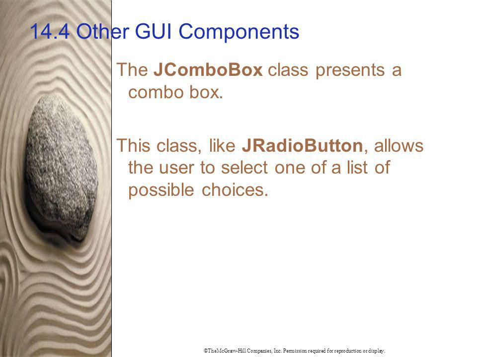 ©TheMcGraw-Hill Companies, Inc. Permission required for reproduction or display. 14.4 Other GUI Components The JComboBox class presents a combo box. T