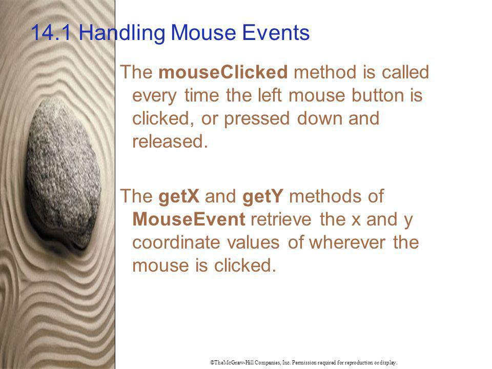 ©TheMcGraw-Hill Companies, Inc. Permission required for reproduction or display. 14.1 Handling Mouse Events The mouseClicked method is called every ti