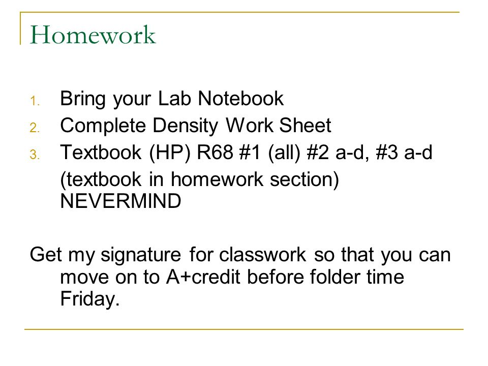 Homework 1. Bring your Lab Notebook 2. Complete Density Work Sheet 3. Textbook (HP) R68 #1 (all) #2 a-d, #3 a-d (textbook in homework section) NEVERMI