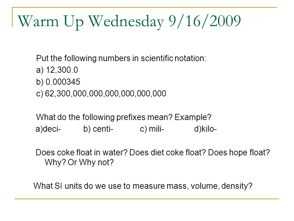 Warm Up Wednesday 9/16/2009 Put the following numbers in scientific notation: a) 12,300.0 b) 0.000345 c) 62,300,000,000,000,000,000,000 What do the fo
