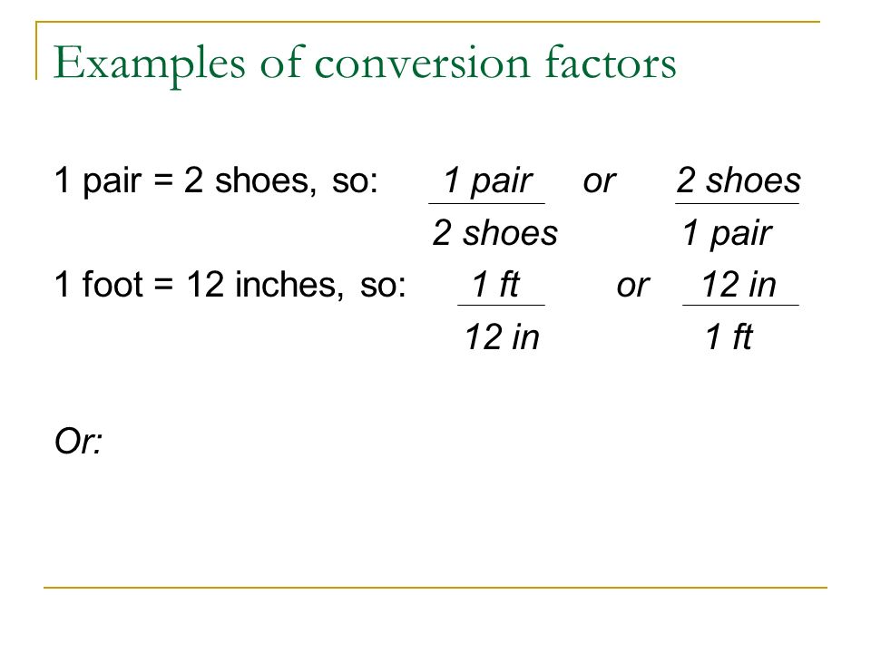 Examples of conversion factors 1 pair = 2 shoes, so: 1 pair or 2 shoes 2 shoes 1 pair 1 foot = 12 inches, so: 1 ft or 12 in 12 in 1 ft Or: