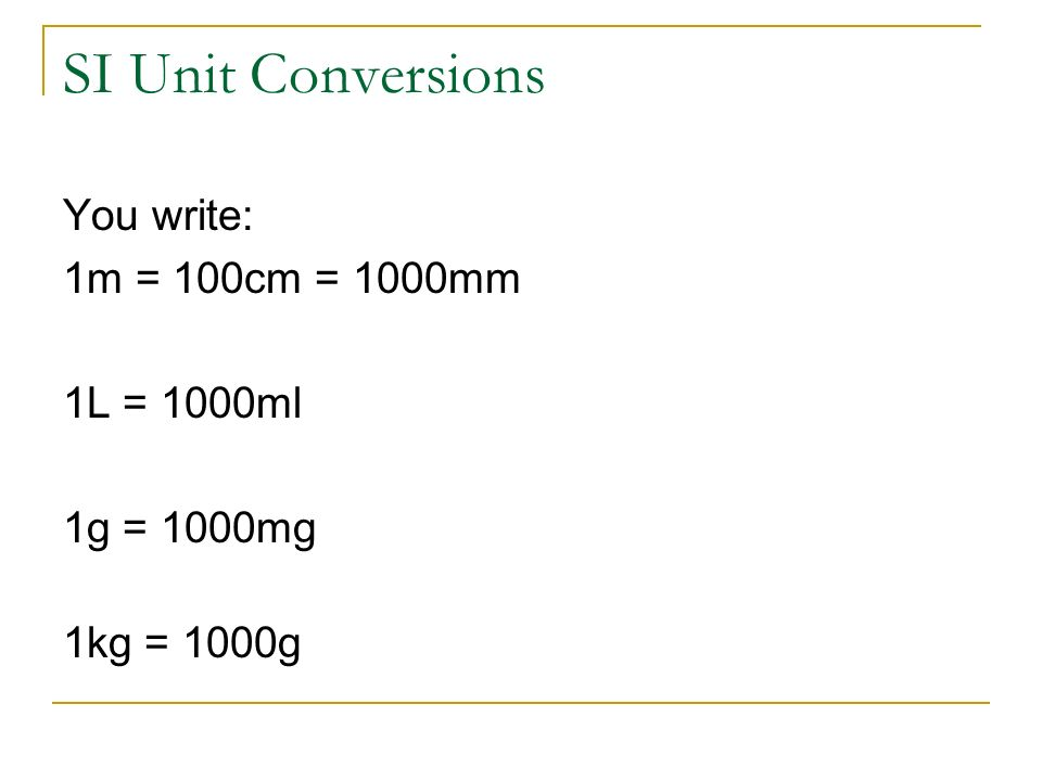 SI Unit Conversions You write: 1m = 100cm = 1000mm 1L = 1000ml 1g = 1000mg 1kg = 1000g