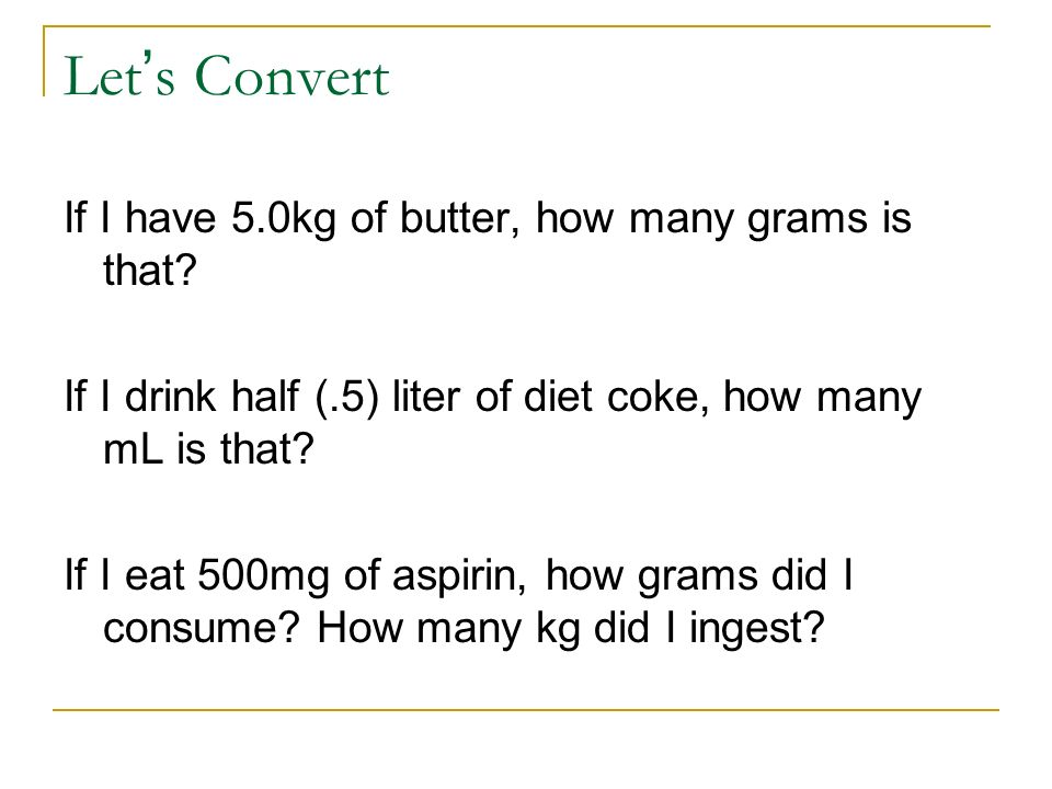 Let s Convert If I have 5.0kg of butter, how many grams is that? If I drink half (.5) liter of diet coke, how many mL is that? If I eat 500mg of aspir