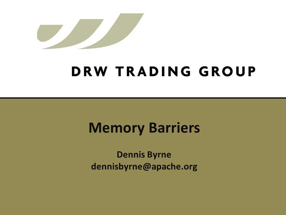 Dennis Byrne dennisbyrne@apache.org Memory Barriers