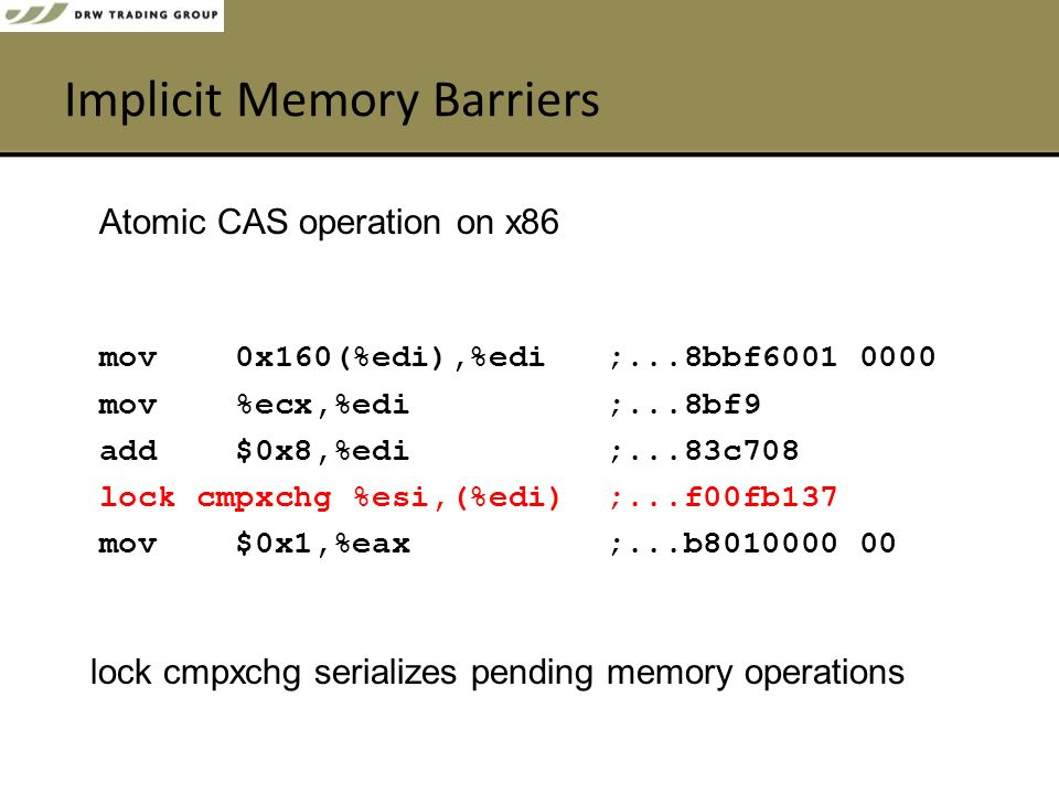 Implicit Memory Barriers mov 0x160(%edi),%edi ;...8bbf6001 0000 mov %ecx,%edi ;...8bf9 add $0x8,%edi ;...83c708 lock cmpxchg %esi,(%edi) ;...f00fb137 mov $0x1,%eax ;...b8010000 00 Atomic CAS operation on x86 lock cmpxchg serializes pending memory operations