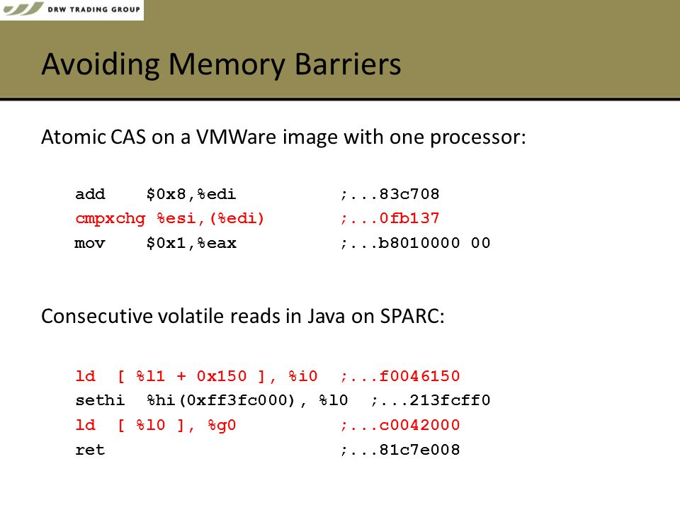 Avoiding Memory Barriers Atomic CAS on a VMWare image with one processor: add $0x8,%edi ;...83c708 cmpxchg %esi,(%edi) ;...0fb137 mov $0x1,%eax ;...b8