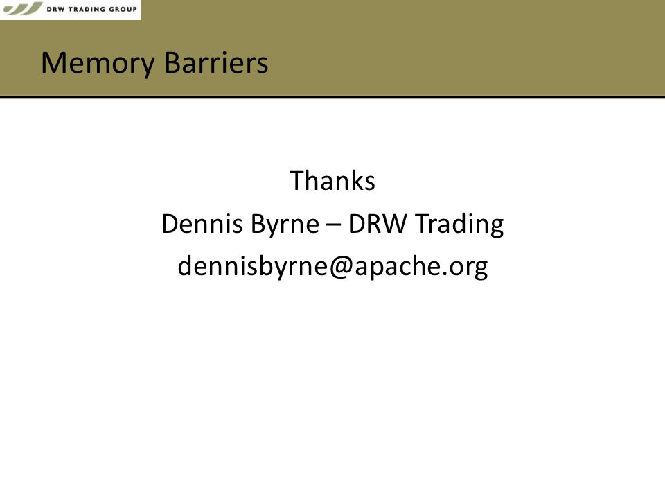 Memory Barriers Thanks Dennis Byrne – DRW Trading dennisbyrne@apache.org