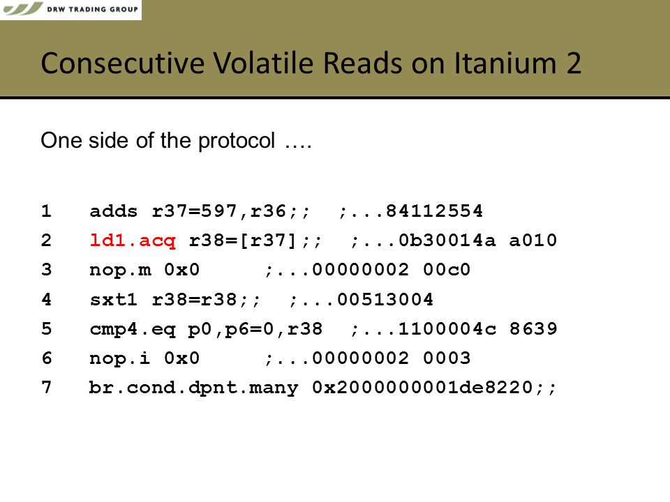 Consecutive Volatile Reads on Itanium 2 1 adds r37=597,r36;; ;...84112554 2 ld1.acq r38=[r37];; ;...0b30014a a010 3 nop.m 0x0 ;...00000002 00c0 4 sxt1 r38=r38;; ;...00513004 5 cmp4.eq p0,p6=0,r38 ;...1100004c 8639 6 nop.i 0x0 ;...00000002 0003 7 br.cond.dpnt.many 0x2000000001de8220;; One side of the protocol ….
