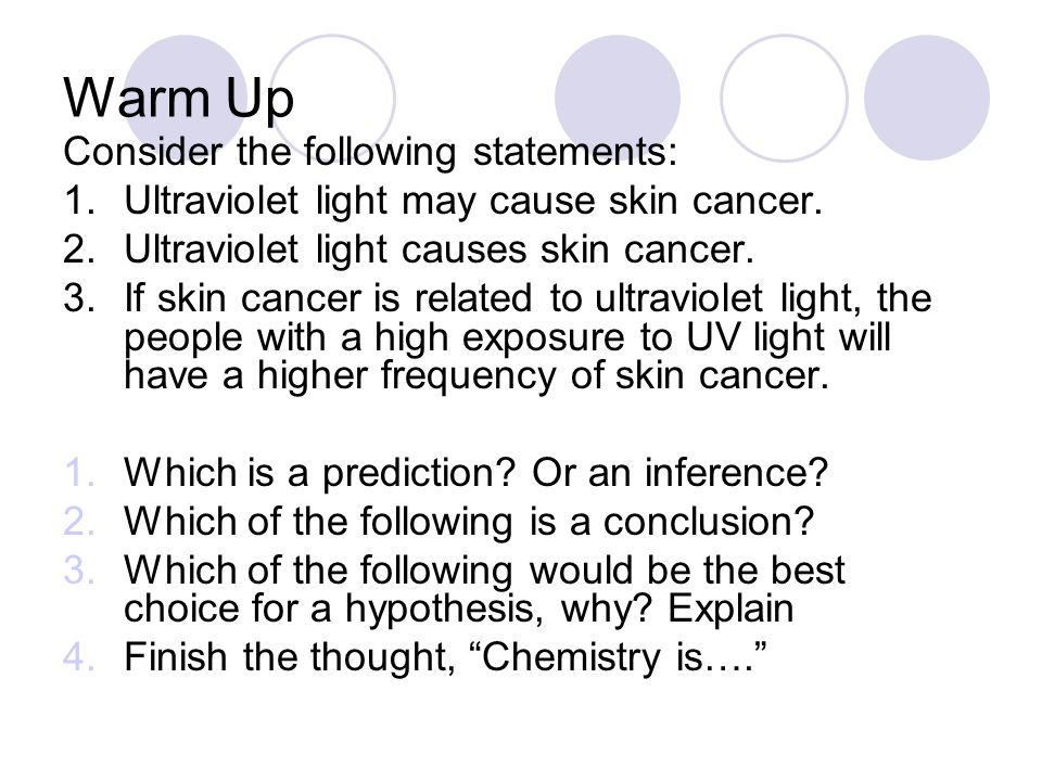Warm Up Consider the following statements: 1.Ultraviolet light may cause skin cancer. 2.Ultraviolet light causes skin cancer. 3.If skin cancer is rela