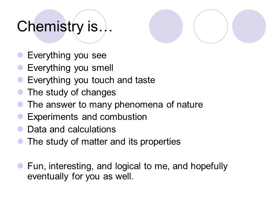 Chemistry is… Everything you see Everything you smell Everything you touch and taste The study of changes The answer to many phenomena of nature Exper